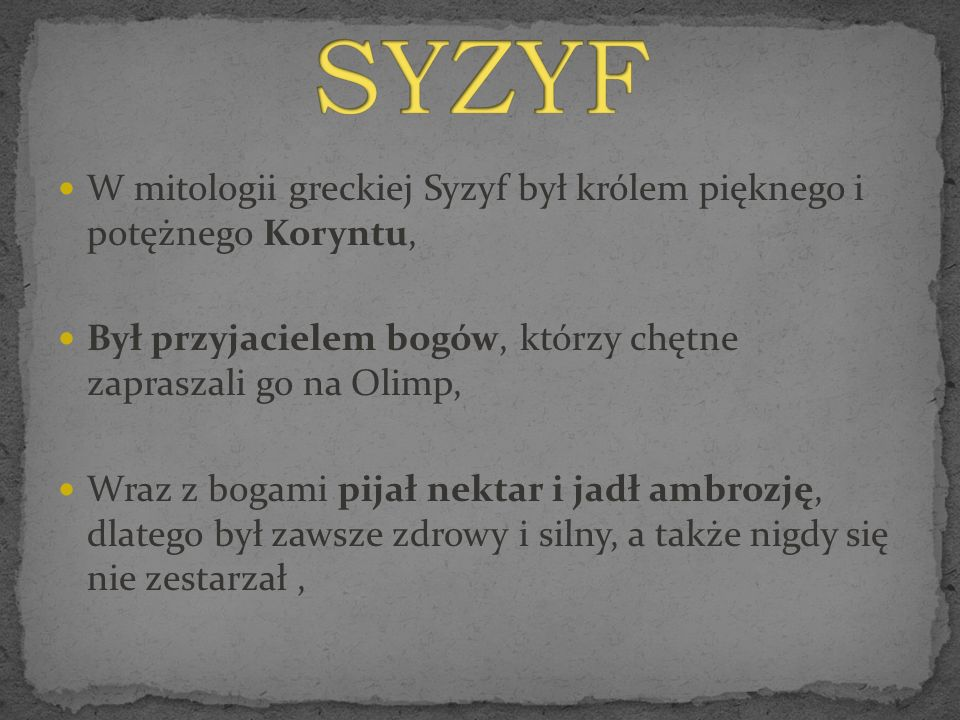SYZYF W mitologii greckiej Syzyf był królem pięknego i potężnego Koryntu, Był przyjacielem bogów, którzy chętne zapraszali go na Olimp,