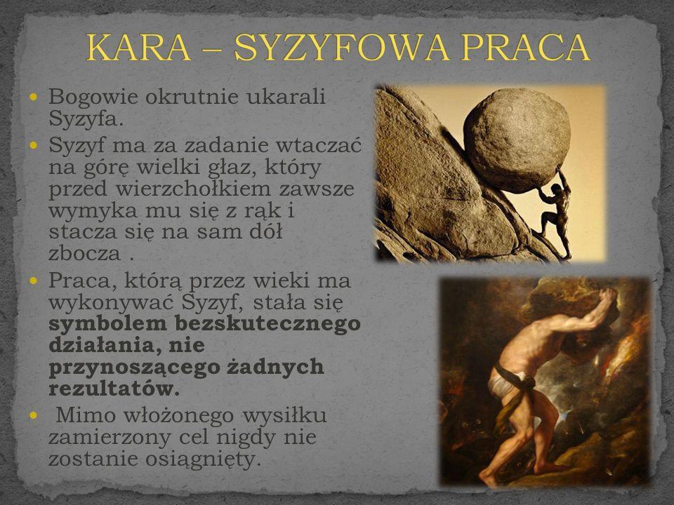 KARA – SYZYFOWA PRACA Bogowie okrutnie ukarali Syzyfa.