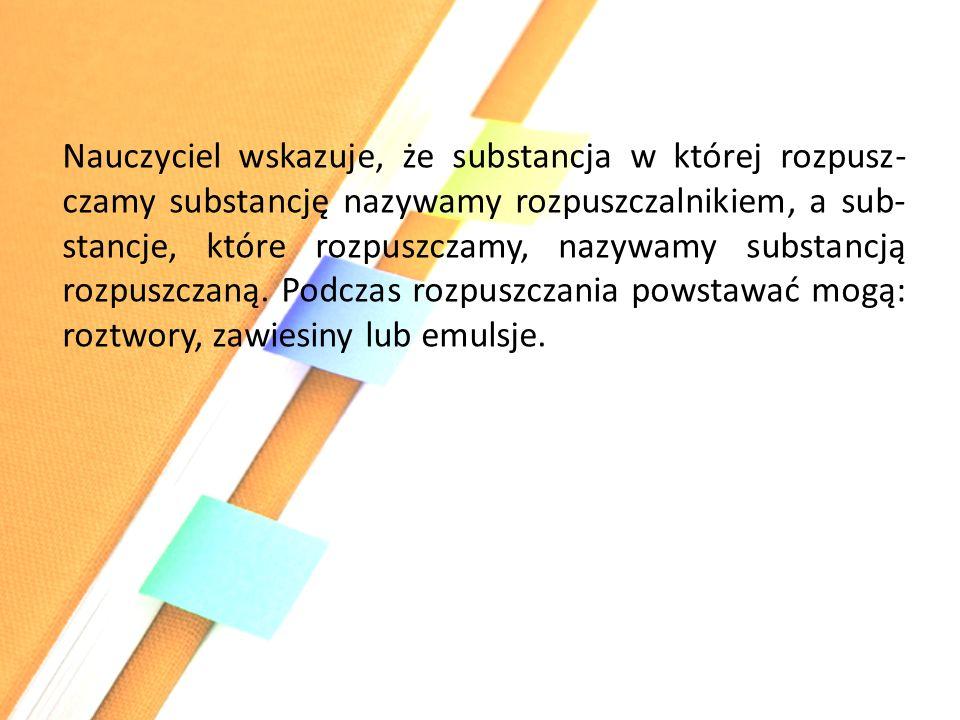 Nauczyciel wskazuje, że substancja w której rozpusz-czamy substancję nazywamy rozpuszczalnikiem, a sub-stancje, które rozpuszczamy, nazywamy substancją rozpuszczaną.