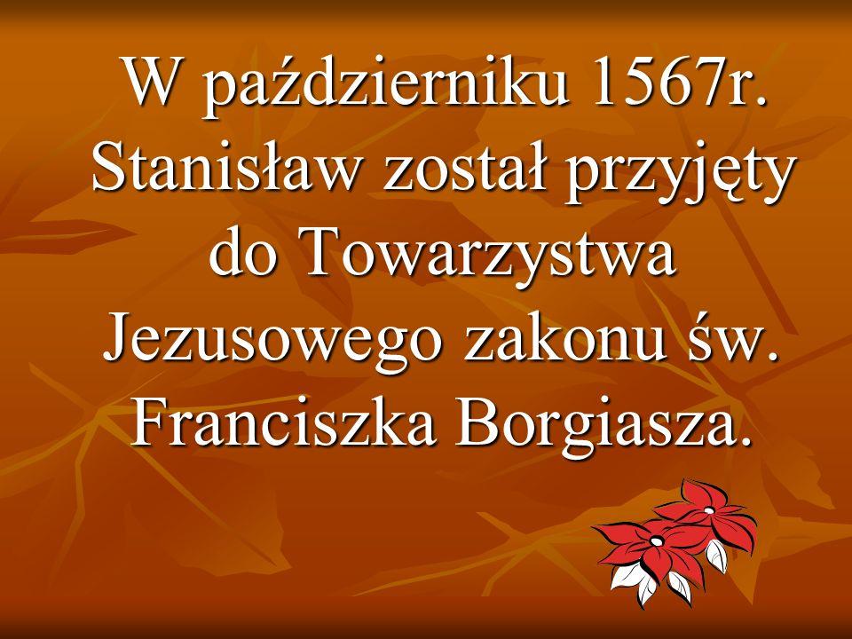 W październiku 1567r. Stanisław został przyjęty do Towarzystwa Jezusowego zakonu św.