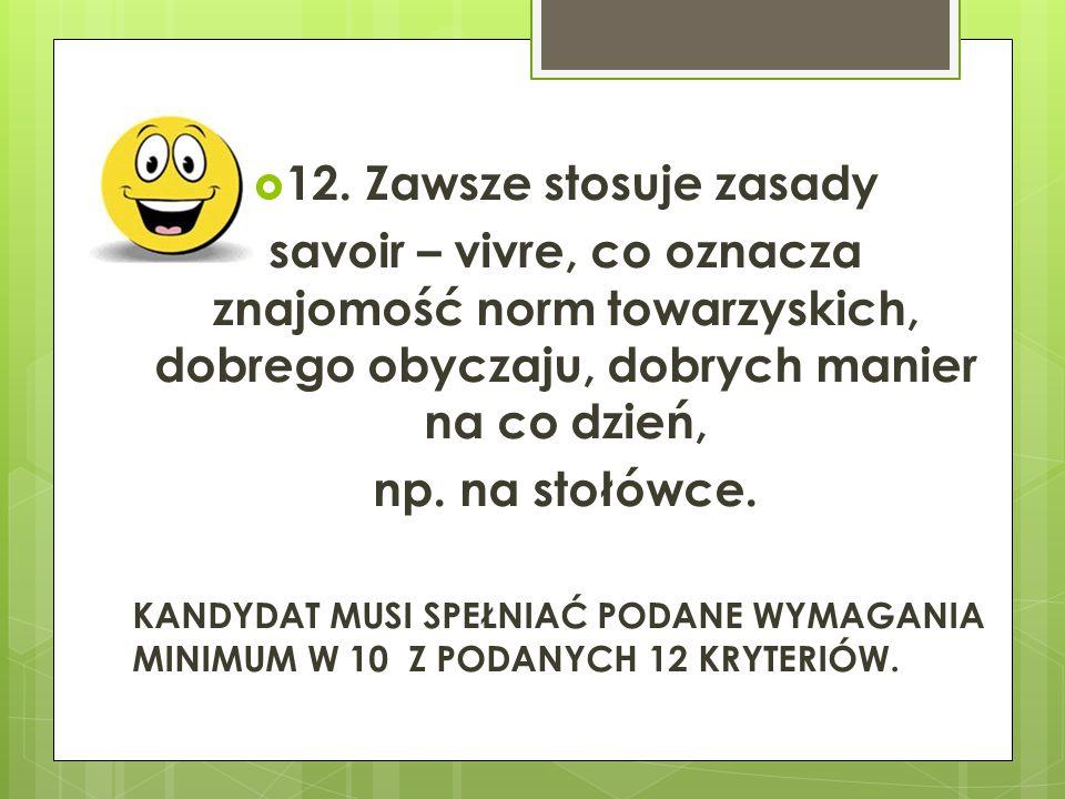 12. Zawsze stosuje zasady savoir – vivre, co oznacza znajomość norm towarzyskich, dobrego obyczaju, dobrych manier na co dzień,