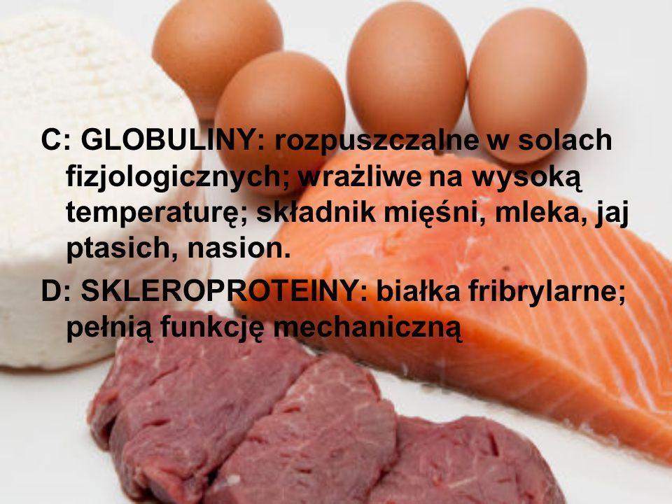 C: GLOBULINY: rozpuszczalne w solach fizjologicznych; wrażliwe na wysoką temperaturę; składnik mięśni, mleka, jaj ptasich, nasion.
