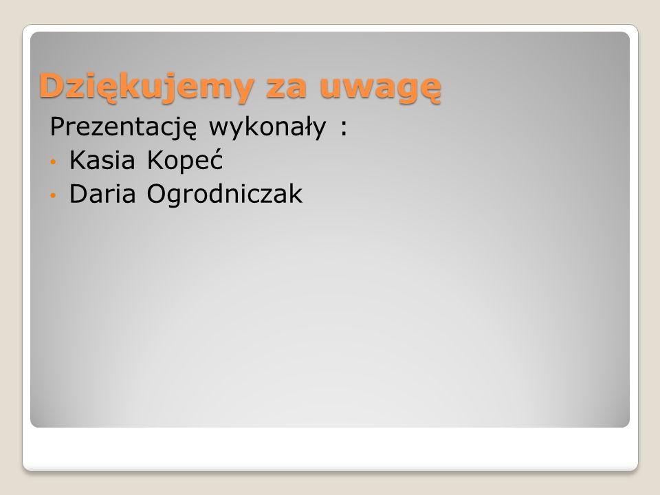 Dziękujemy za uwagę Prezentację wykonały : Kasia Kopeć