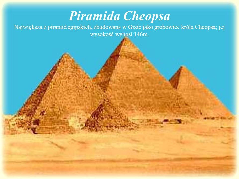 Piramida Cheopsa Największa z piramid egipskich, zbudowana w Gizie jako grobowiec króla Cheopsa; jej wysokość wynosi 146m.