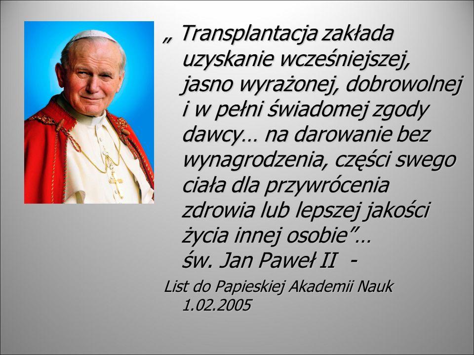 """"""" Transplantacja zakłada uzyskanie wcześniejszej, jasno wyrażonej, dobrowolnej i w pełni świadomej zgody dawcy… na darowanie bez wynagrodzenia, części swego ciała dla przywrócenia zdrowia lub lepszej jakości życia innej osobie … św. Jan Paweł II -"""