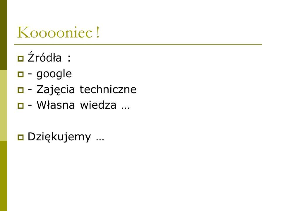 Kooooniec ! Źródła : - google - Zajęcia techniczne - Własna wiedza …