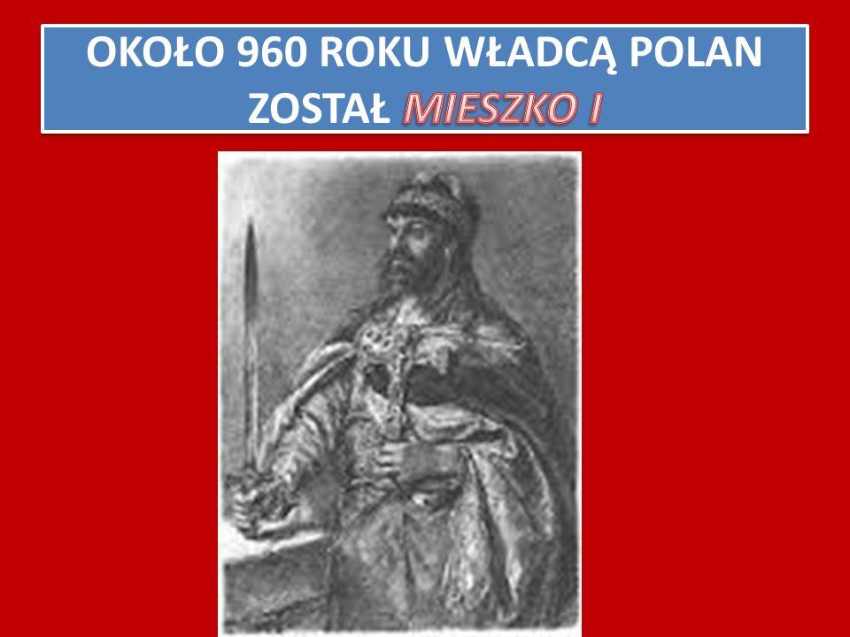 OKOŁO 960 ROKU WŁADCĄ POLAN ZOSTAŁ MIESZKO I