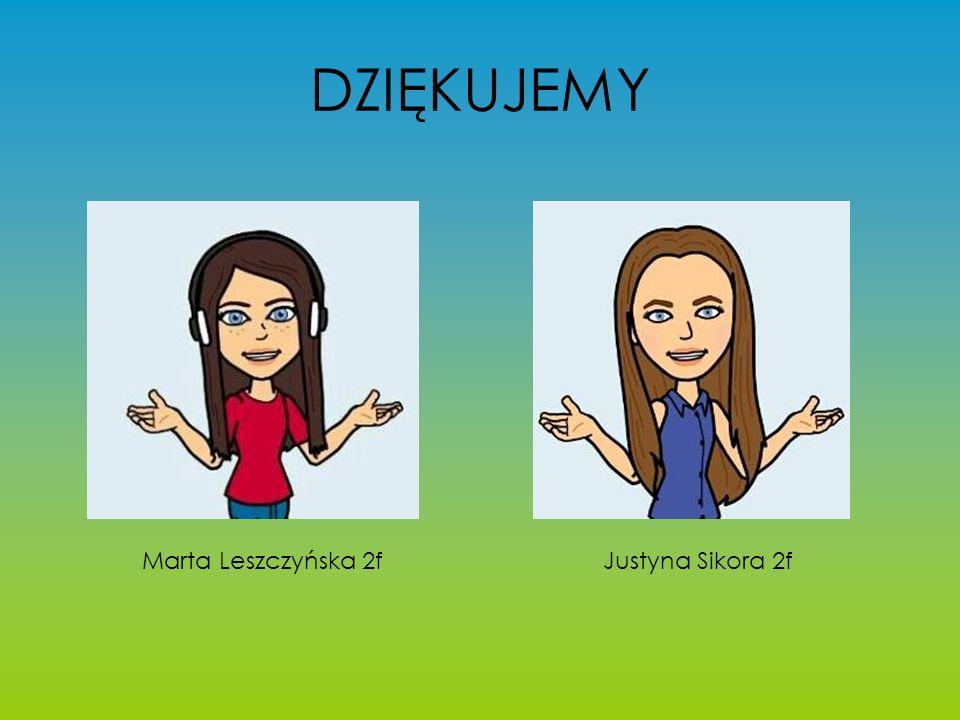 DZIĘKUJEMY Marta Leszczyńska 2f Justyna Sikora 2f