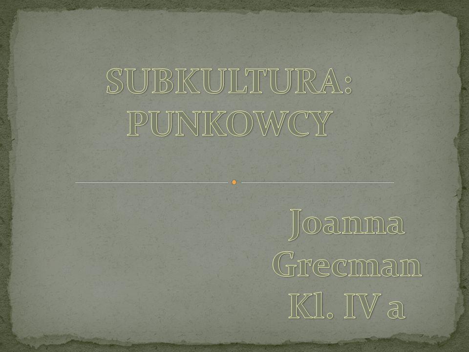 SUBKULTURA: PUNKOWCY Joanna Grecman Kl. IV a