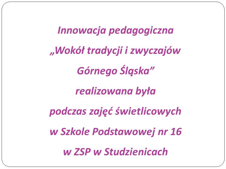"""Innowacja pedagogiczna """"Wokół tradycji i zwyczajów Górnego Śląska realizowana była podczas zajęć świetlicowych w Szkole Podstawowej nr 16 w ZSP w Studzienicach"""