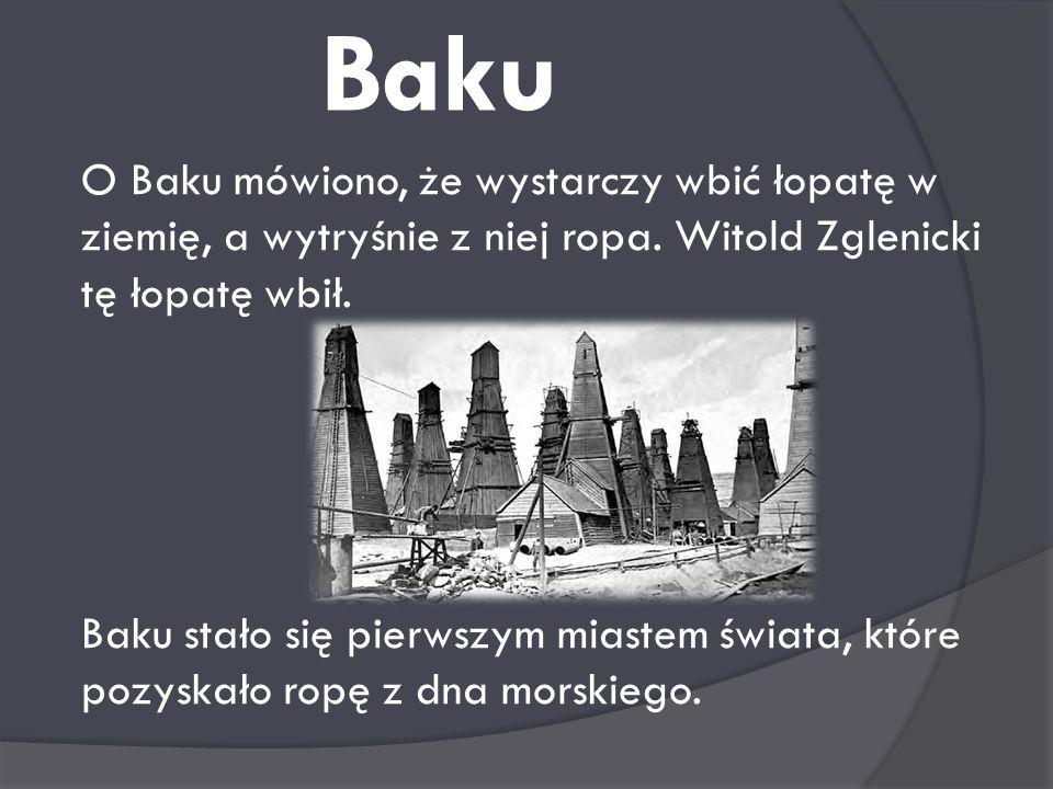Baku O Baku mówiono, że wystarczy wbić łopatę w ziemię, a wytryśnie z niej ropa. Witold Zglenicki tę łopatę wbił.