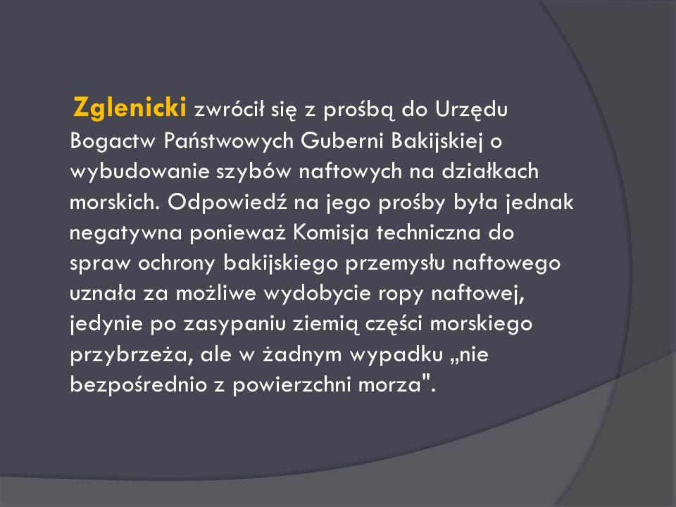 Zglenicki zwrócił się z prośbą do Urzędu Bogactw Państwowych Guberni Bakijskiej o wybudowanie szybów naftowych na działkach morskich.