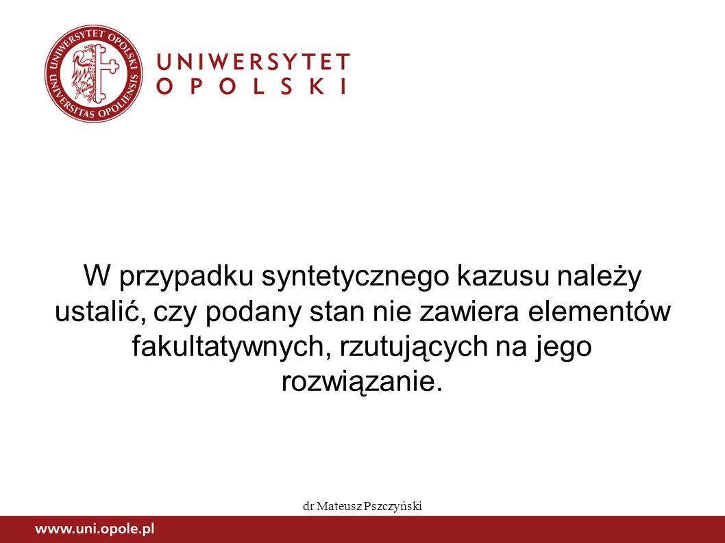 W przypadku syntetycznego kazusu należy ustalić, czy podany stan nie zawiera elementów fakultatywnych, rzutujących na jego rozwiązanie.