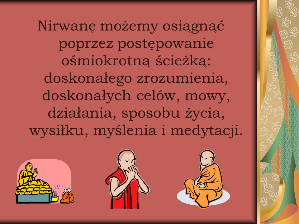 Nirwanę możemy osiągnąć poprzez postępowanie ośmiokrotną ścieżką: doskonałego zrozumienia, doskonałych celów, mowy, działania, sposobu życia, wysiłku, myślenia i medytacji.