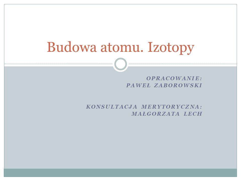 Budowa atomu. Izotopy opracowanie: Paweł Zaborowski