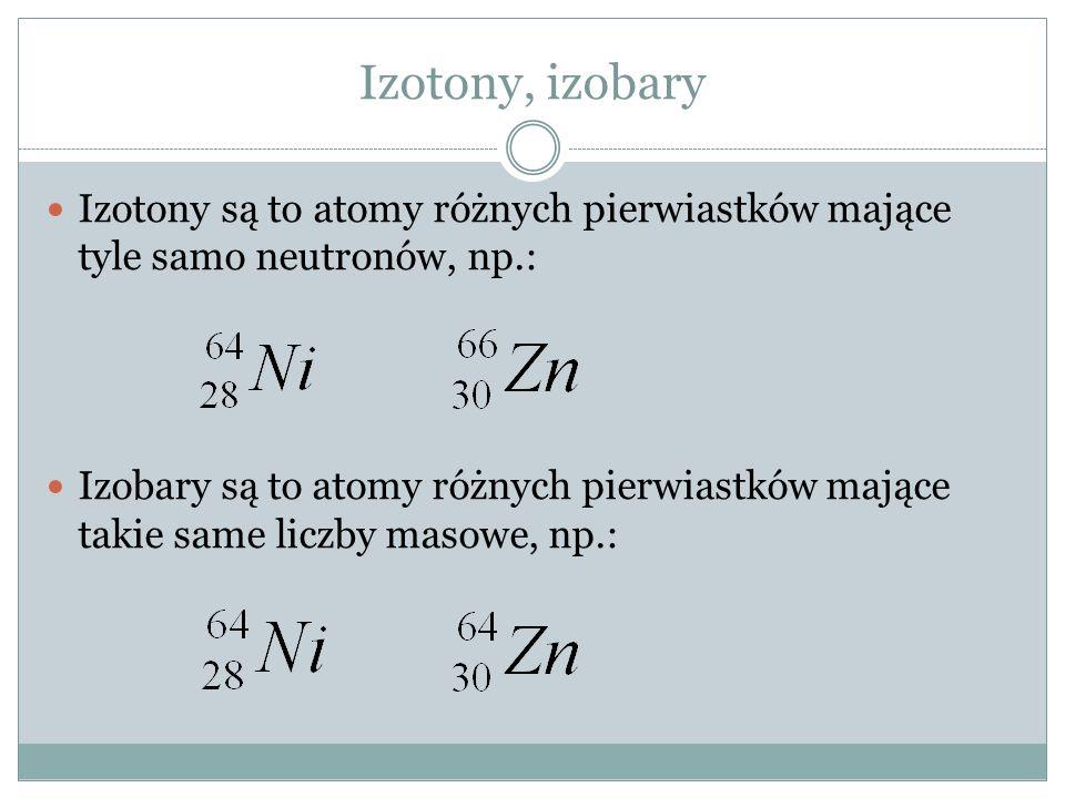 Izotony, izobary Izotony są to atomy różnych pierwiastków mające tyle samo neutronów, np.: