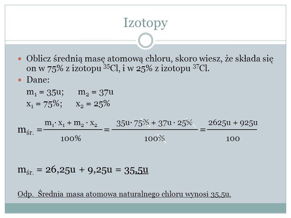 Izotopy mśr. = = = mśr. = 26,25u + 9,25u = 35,5u