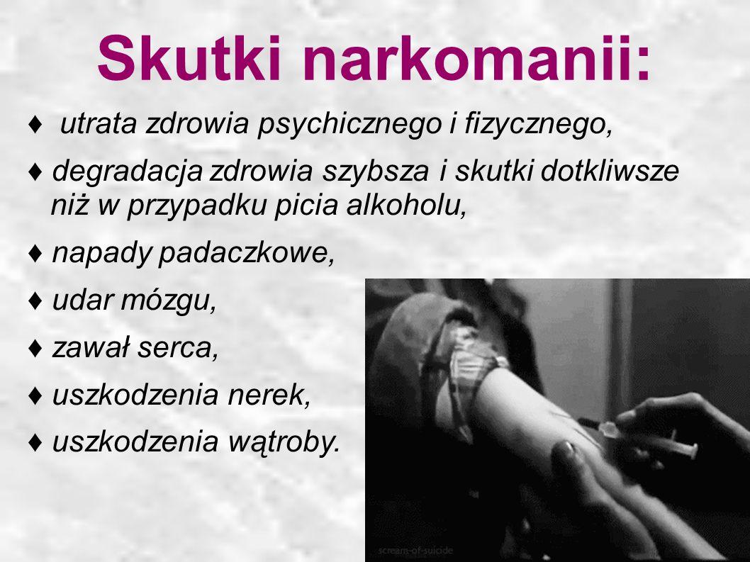 Skutki narkomanii: ♦ utrata zdrowia psychicznego i fizycznego,