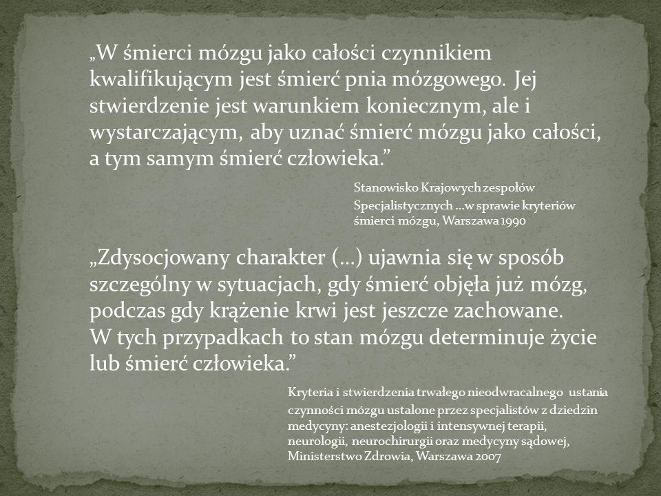 """""""W śmierci mózgu jako całości czynnikiem kwalifikującym jest śmierć pnia mózgowego. Jej stwierdzenie jest warunkiem koniecznym, ale i wystarczającym, aby uznać śmierć mózgu jako całości, a tym samym śmierć człowieka. Stanowisko Krajowych zespołów Specjalistycznych …w sprawie kryteriów śmierci mózgu, Warszawa 1990"""
