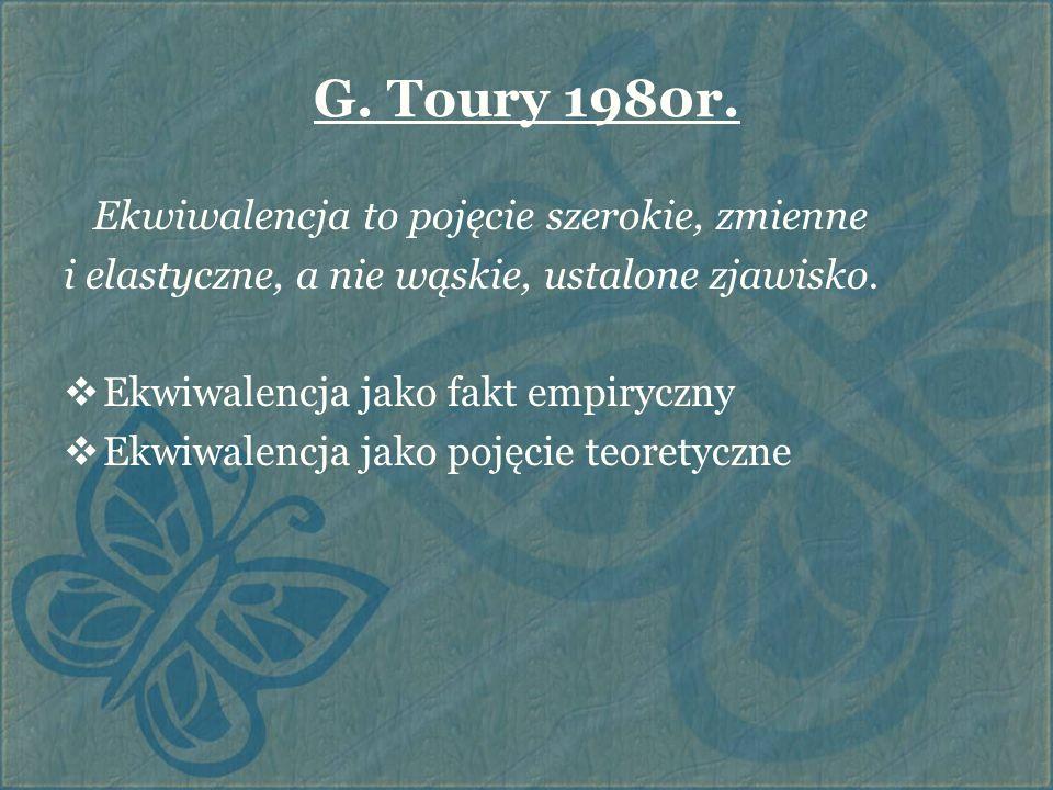 G. Toury 1980r. Ekwiwalencja to pojęcie szerokie, zmienne