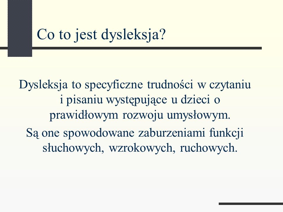 Co to jest dysleksja Dysleksja to specyficzne trudności w czytaniu i pisaniu występujące u dzieci o prawidłowym rozwoju umysłowym.