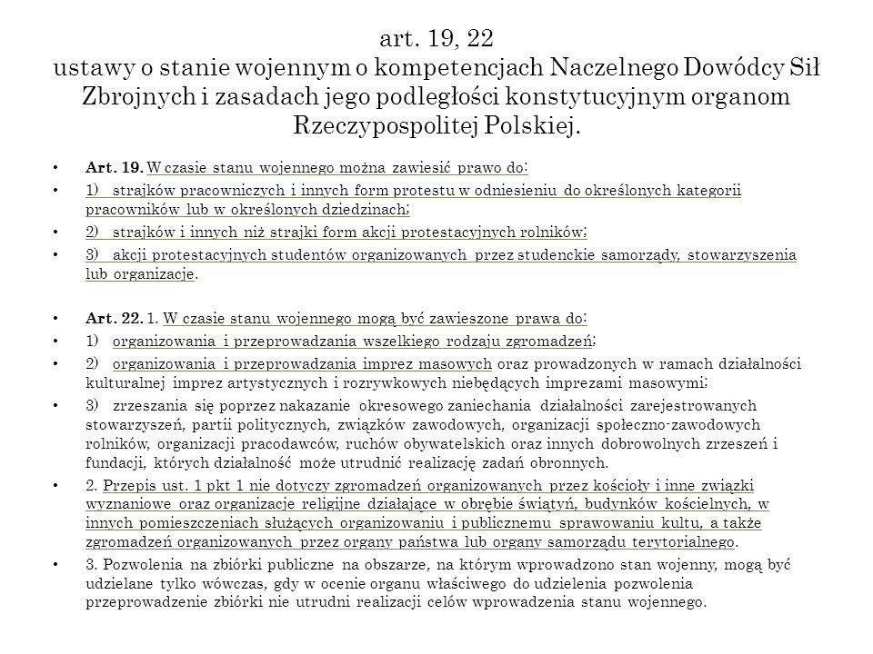 art. 19, 22 ustawy o stanie wojennym o kompetencjach Naczelnego Dowódcy Sił Zbrojnych i zasadach jego podległości konstytucyjnym organom Rzeczypospolitej Polskiej.