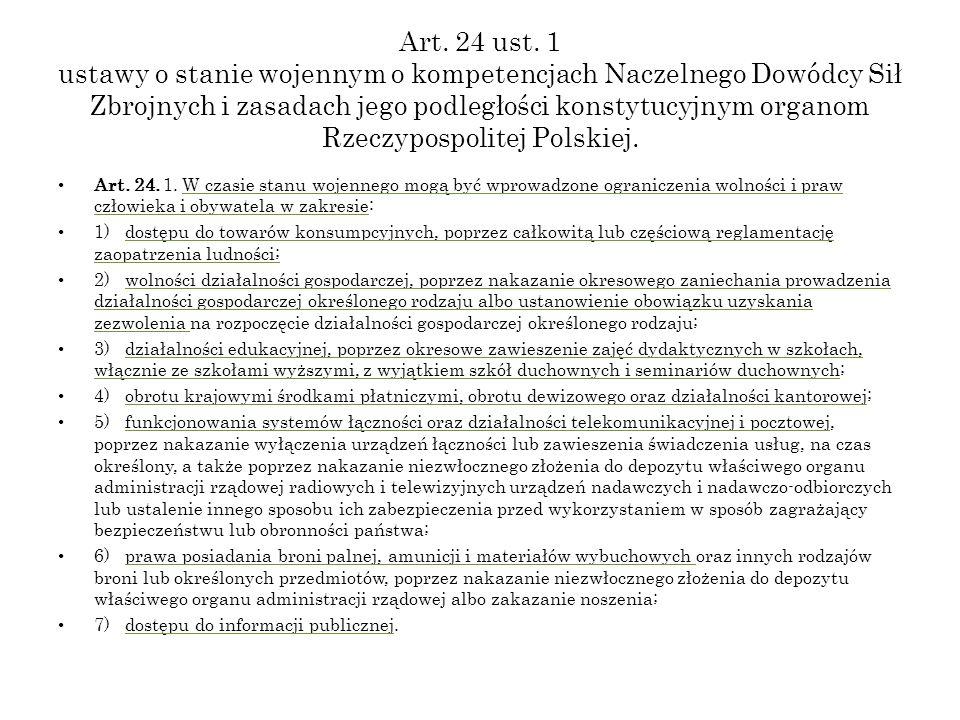 Art. 24 ust. 1 ustawy o stanie wojennym o kompetencjach Naczelnego Dowódcy Sił Zbrojnych i zasadach jego podległości konstytucyjnym organom Rzeczypospolitej Polskiej.