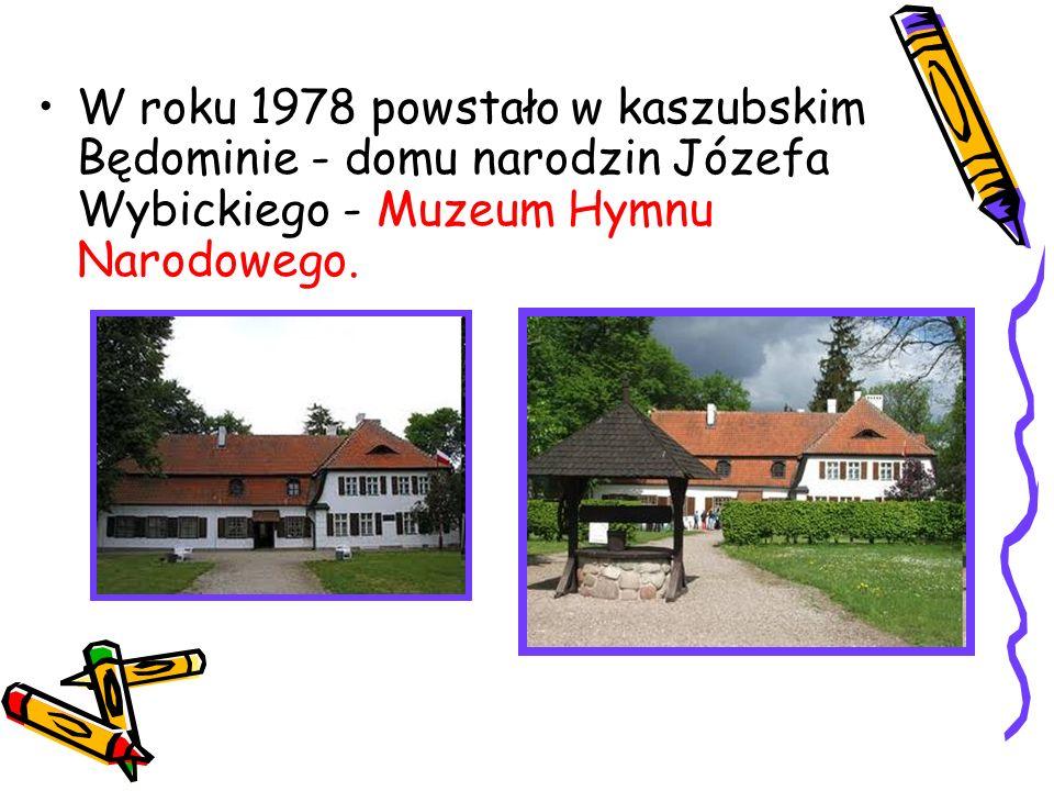 W roku 1978 powstało w kaszubskim Będominie - domu narodzin Józefa Wybickiego - Muzeum Hymnu Narodowego.