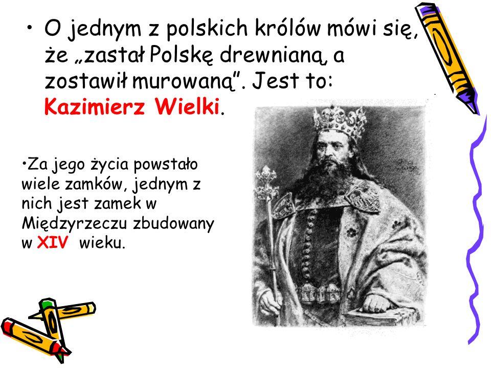 """O jednym z polskich królów mówi się, że """"zastał Polskę drewnianą, a zostawił murowaną . Jest to: Kazimierz Wielki."""