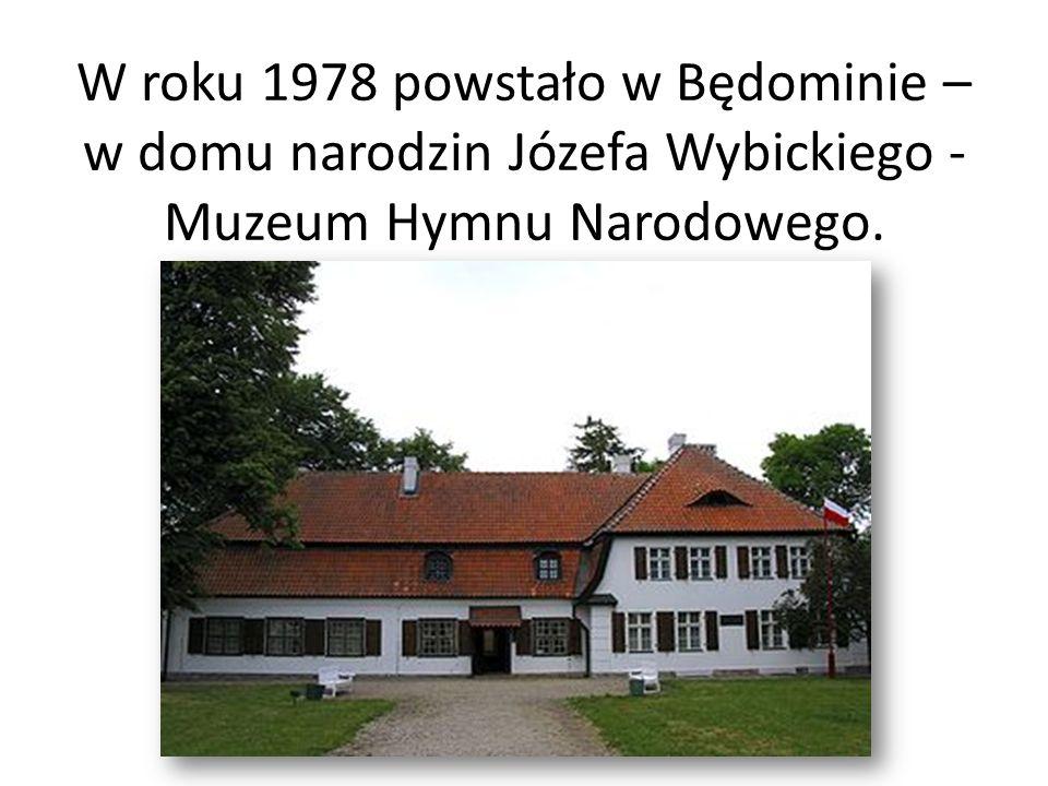 W roku 1978 powstało w Będominie – w domu narodzin Józefa Wybickiego - Muzeum Hymnu Narodowego.
