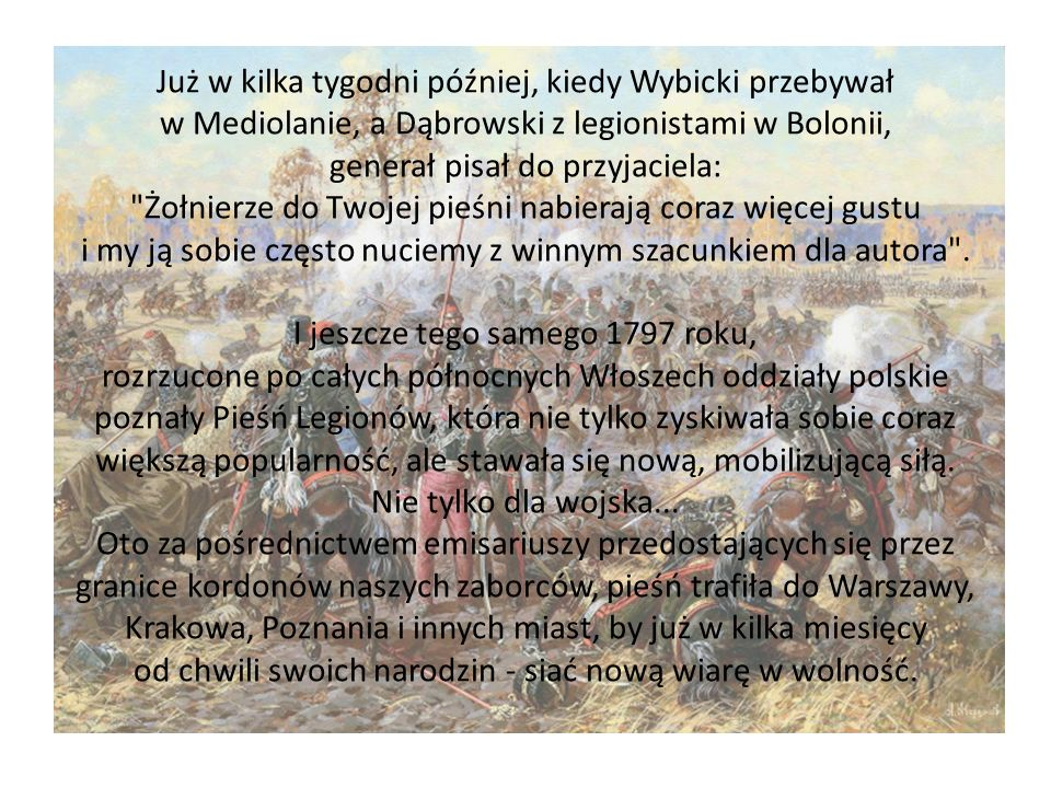 Już w kilka tygodni później, kiedy Wybicki przebywał w Mediolanie, a Dąbrowski z legionistami w Bolonii, generał pisał do przyjaciela: Żołnierze do Twojej pieśni nabierają coraz więcej gustu i my ją sobie często nuciemy z winnym szacunkiem dla autora .