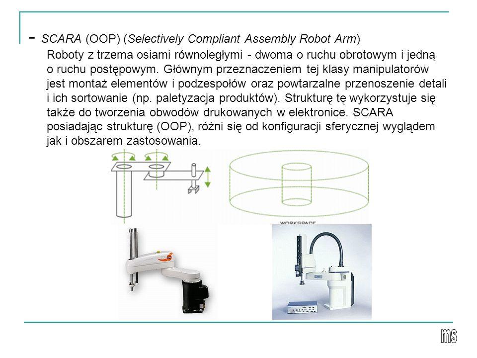 - SCARA (OOP) (Selectively Compliant Assembly Robot Arm) Roboty z trzema osiami równoległymi - dwoma o ruchu obrotowym i jedną o ruchu postępowym. Głównym przeznaczeniem tej klasy manipulatorów jest montaż elementów i podzespołów oraz powtarzalne przenoszenie detali i ich sortowanie (np. paletyzacja produktów). Strukturę tę wykorzystuje się także do tworzenia obwodów drukowanych w elektronice. SCARA posiadając strukturę (OOP), różni się od konfiguracji sferycznej wyglądem jak i obszarem zastosowania.