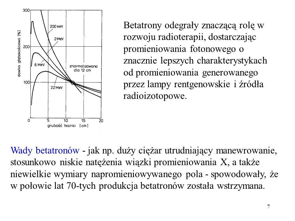 Betatrony odegrały znaczącą rolę w rozwoju radioterapii, dostarczając promieniowania fotonowego o znacznie lepszych charakterystykach od promieniowania generowanego przez lampy rentgenowskie i źródła radioizotopowe.