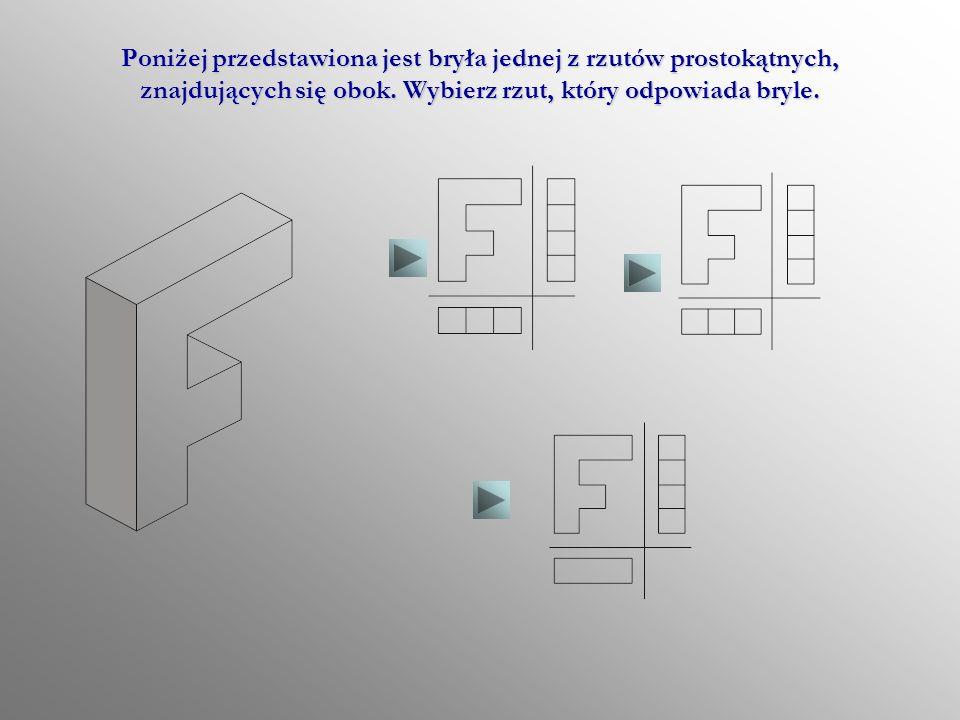 Poniżej przedstawiona jest bryła jednej z rzutów prostokątnych, znajdujących się obok.