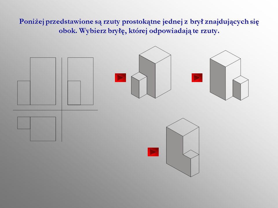 Poniżej przedstawione są rzuty prostokątne jednej z brył znajdujących się obok.