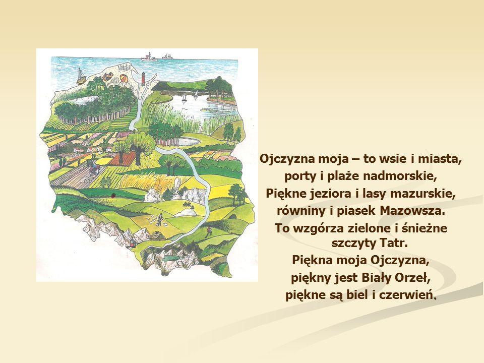 Ojczyzna moja – to wsie i miasta, porty i plaże nadmorskie, Piękne jeziora i lasy mazurskie, równiny i piasek Mazowsza.