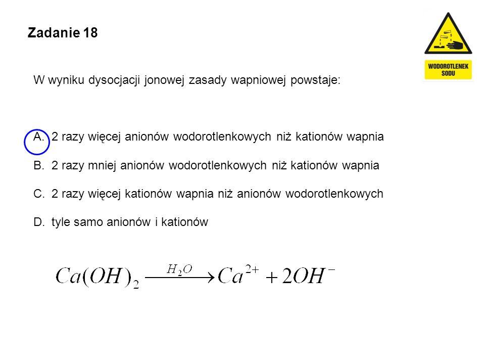 Zadanie 18 W wyniku dysocjacji jonowej zasady wapniowej powstaje: