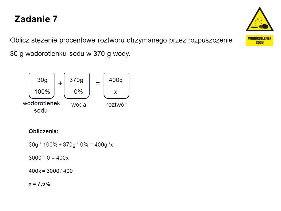 Zadanie 7 Oblicz stężenie procentowe roztworu otrzymanego przez rozpuszczenie. 30 g wodorotlenku sodu w 370 g wody.