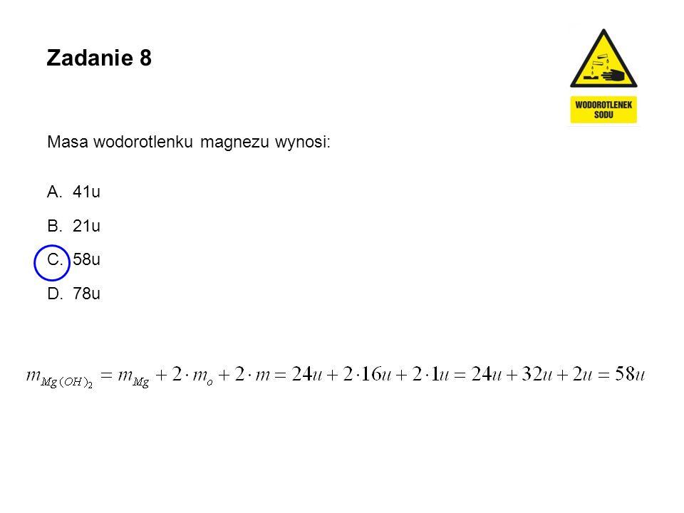 Zadanie 8 Masa wodorotlenku magnezu wynosi: 41u 21u 58u 78u
