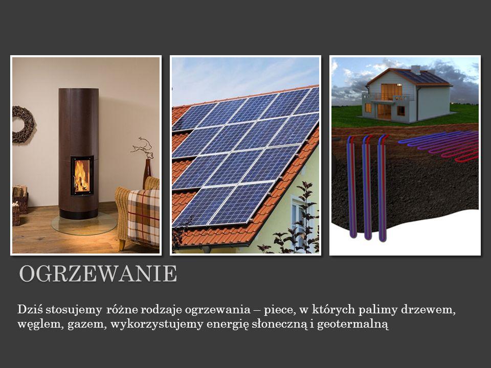 ogrzewanie Dziś stosujemy różne rodzaje ogrzewania – piece, w których palimy drzewem, węglem, gazem, wykorzystujemy energię słoneczną i geotermalną.