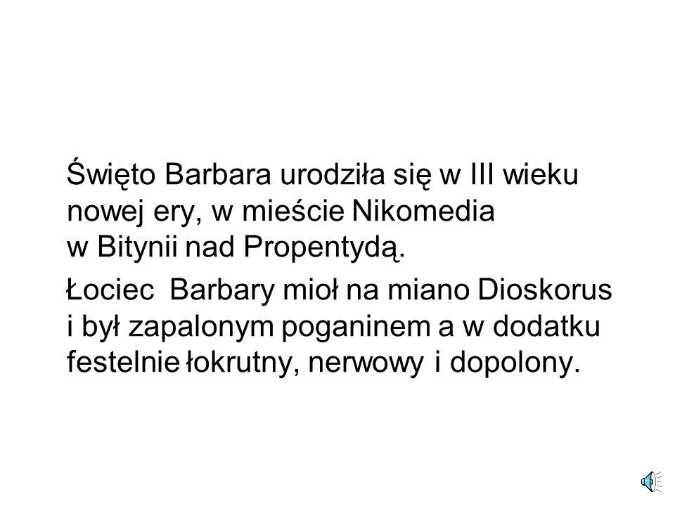 Święto Barbara urodziła się w III wieku nowej ery, w mieście Nikomedia w Bitynii nad Propentydą.
