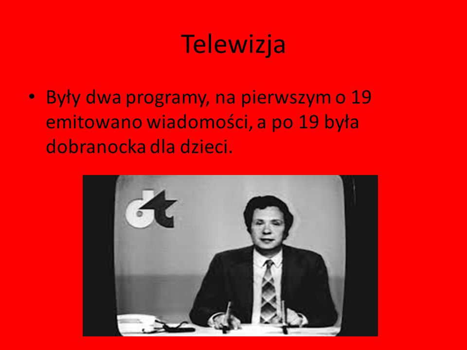 Telewizja Były dwa programy, na pierwszym o 19 emitowano wiadomości, a po 19 była dobranocka dla dzieci.