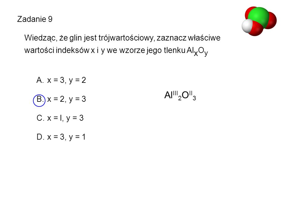 Zadanie 9 Wiedząc, że glin jest trójwartościowy, zaznacz właściwe. wartości indeksów x i y we wzorze jego tlenku AlxOy.