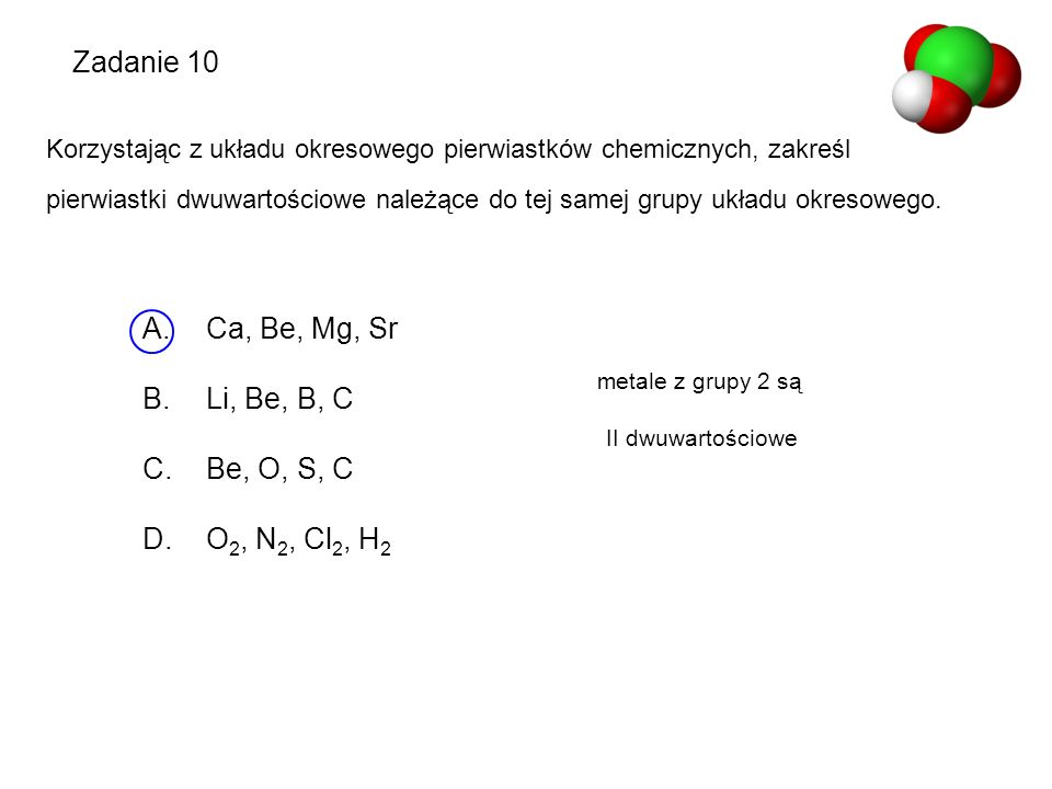 Zadanie 10 Ca, Be, Mg, Sr Li, Be, B, C Be, O, S, C O2, N2, Cl2, H2