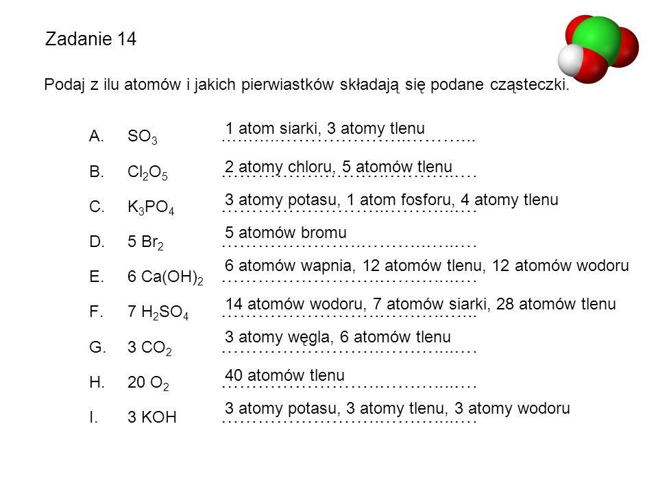 Zadanie 14 Podaj z ilu atomów i jakich pierwiastków składają się podane cząsteczki. SO3 ………..……….………..………...
