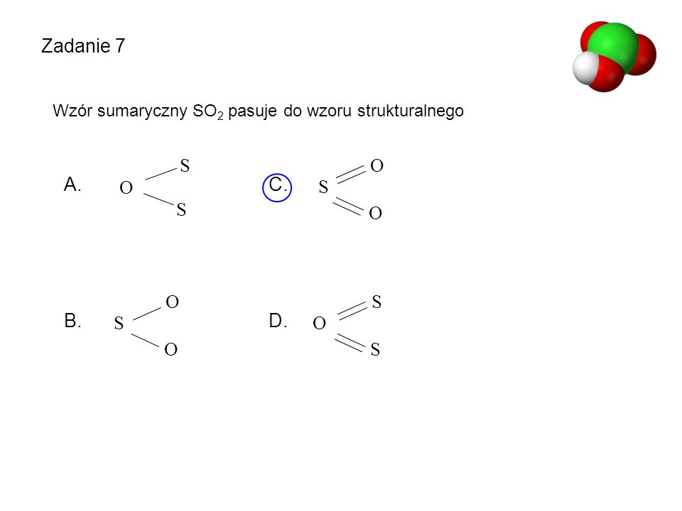 O S Zadanie 7 Wzór sumaryczny SO2 pasuje do wzoru strukturalnego A. C. B. D. O S