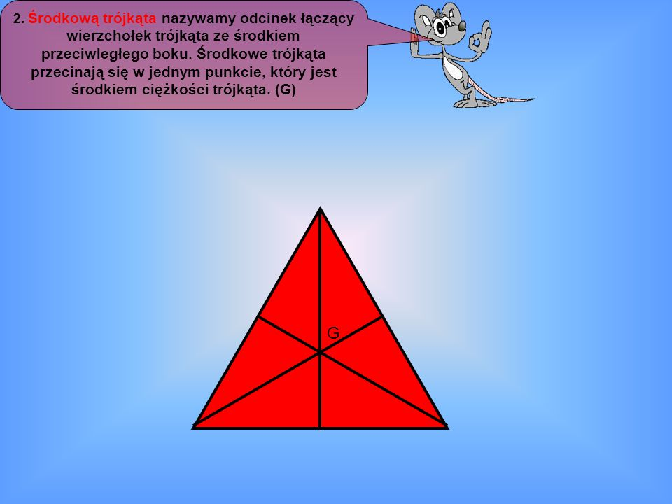 2. Środkową trójkąta nazywamy odcinek łączący wierzchołek trójkąta ze środkiem przeciwległego boku. Środkowe trójkąta przecinają się w jednym punkcie, który jest środkiem ciężkości trójkąta. (G)