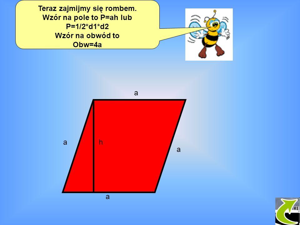Teraz zajmijmy się rombem. Wzór na pole to P=ah lub P=1/2*d1*d2