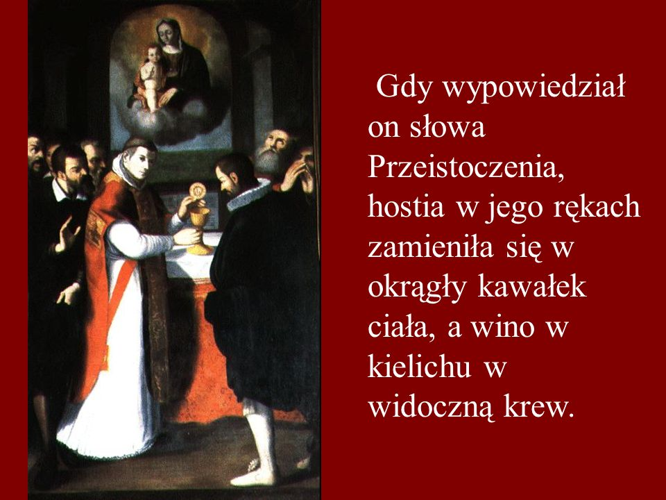 Gdy wypowiedział on słowa Przeistoczenia, hostia w jego rękach zamieniła się w okrągły kawałek ciała, a wino w kielichu w widoczną krew.