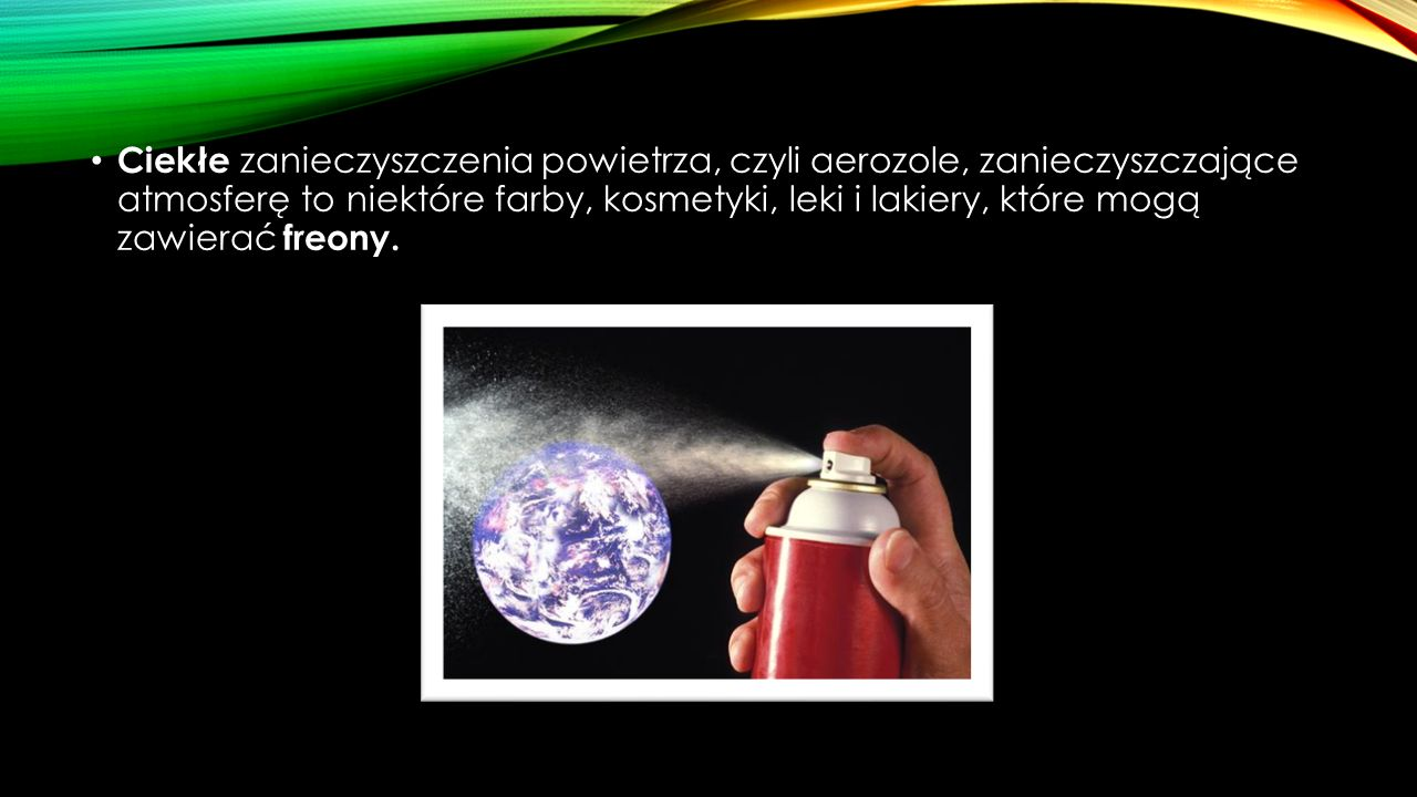 Ciekłe zanieczyszczenia powietrza, czyli aerozole, zanieczyszczające atmosferę to niektóre farby, kosmetyki, leki i lakiery, które mogą zawierać freony.